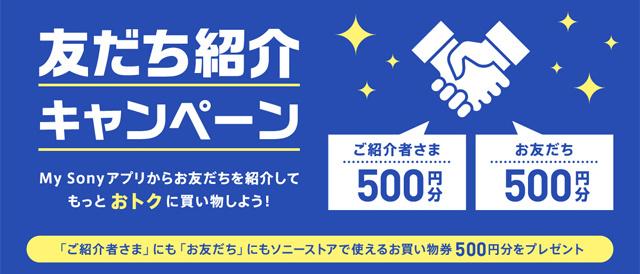 「My Sonyアプリ」から友だち紹介して、友だちがソニーストア直営店で初めて買い物すると500円分のお買い物券が両者にもらえる「友だち紹介キャンペーン」