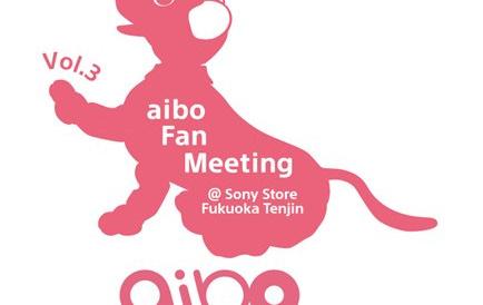 3月23日(土)、aibo Fan Meeting (アイボ ファン ミーティング) Vol. 3を、ソニーストア 福岡天神で開催。